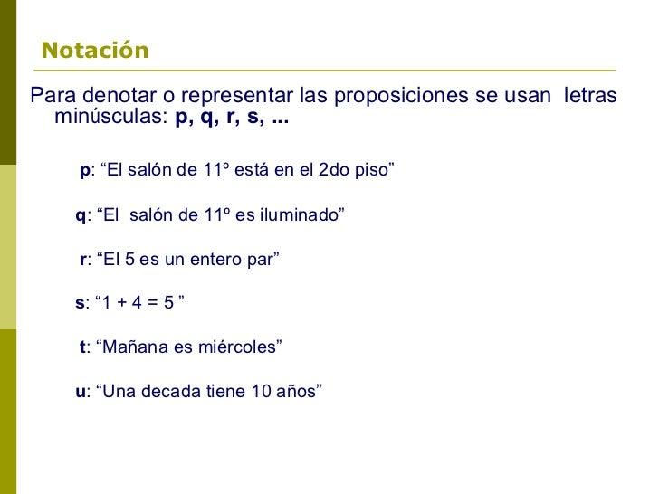 """NotaciónPara denotar o representar las proposiciones se usan letras  minúsculas: p, q, r, s, ...    p: """"El salón de 11º es..."""