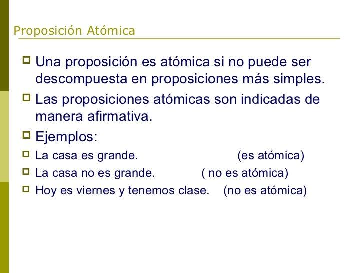 Proposición Atómica  Una proposición es atómica si no puede ser   descompuesta en proposiciones más simples.  Las propos...