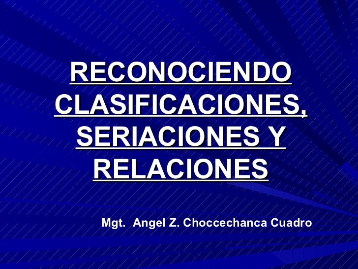 RECONOCIENDO CLASIFICACIONES, SERIACIONES Y RELACIONES Mgt.  Angel Z. Choccechanca Cuadro