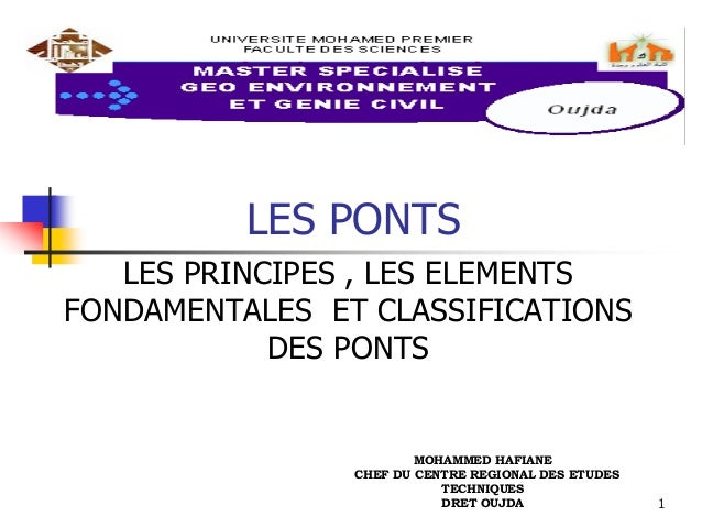 1 LES PONTS LES PRINCIPES , LES ELEMENTS FONDAMENTALES ET CLASSIFICATIONS DES PONTS MOHAMMED HAFIANE CHEF DU CENTRE REGION...