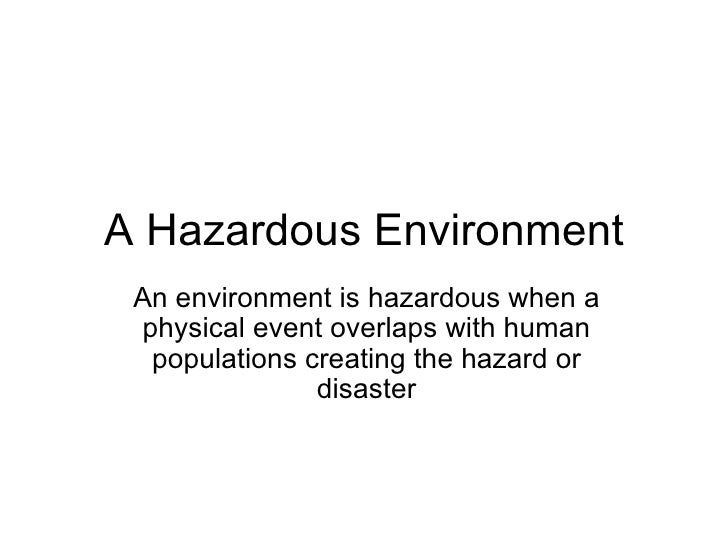 A Hazardous Environment An environment is hazardous when a physical event overlaps with human populations creating the haz...