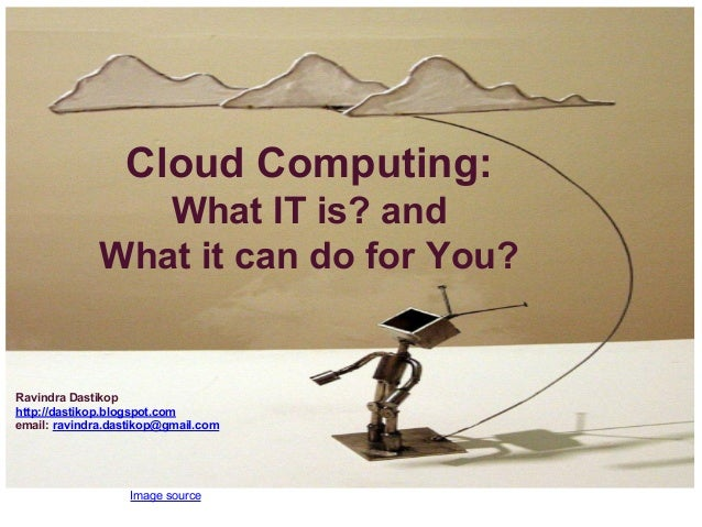 Image source Cloud Computing: What IT is? and What it can do for You? Ravindra Dastikop http://dastikop.blogspot.com email...