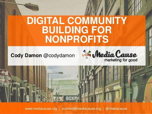 www.mediacause.org   connect@mediacause.org   @mediacause DIGITAL COMMUNITY BUILDING FOR NONPROFITS Cody Damon @codydamon
