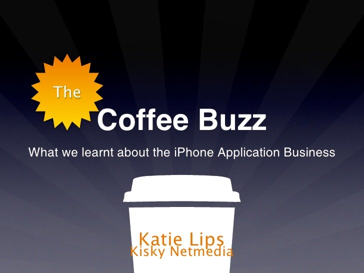 The           Coffee BuzzWhat we learnt about the iPhone Application Business                  Katie Lips                 ...
