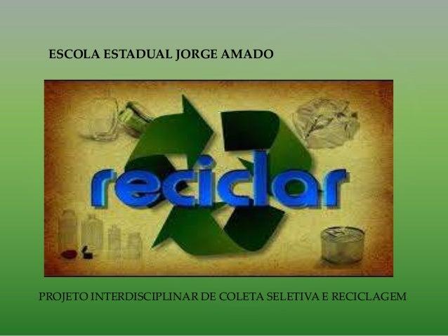 ESCOLA ESTADUAL JORGE AMADO PROJETO INTERDISCIPLINAR DE COLETA SELETIVA E RECICLAGEM