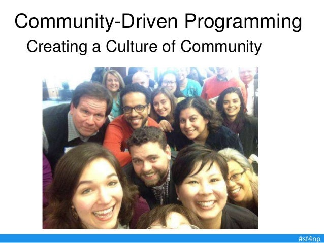 Community-Driven Programming Creating a Culture of Community #sf4np