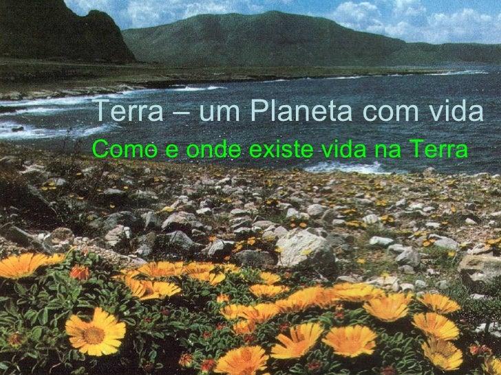 Terra – um Planeta com vida Como e onde existe vida na Terra