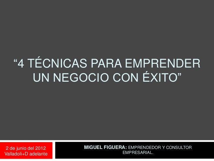 """""""4 TÉCNICAS PARA EMPRENDER        UN NEGOCIO CON ÉXITO"""" 2 de junio del 2012   MIGUEL FIGUERA: EMPRENDEDOR Y CONSULTORValla..."""
