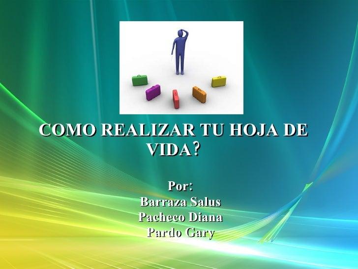 COMO REALIZAR TU HOJA DE VIDA? Por: Barraza Salus Pacheco Diana Pardo Gary