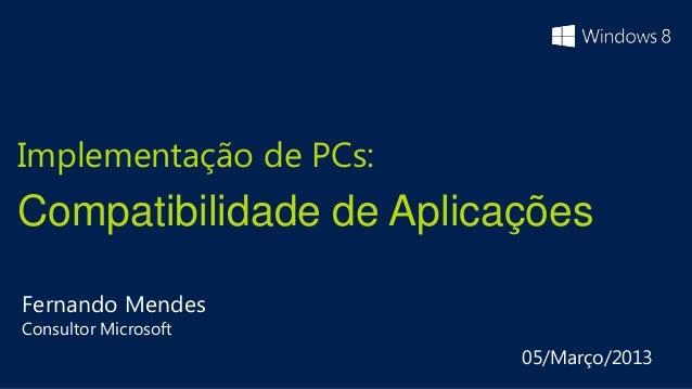 Implementação de PCs:Compatibilidade de AplicaçõesFernando MendesConsultor Microsoft                         05/Março/2013