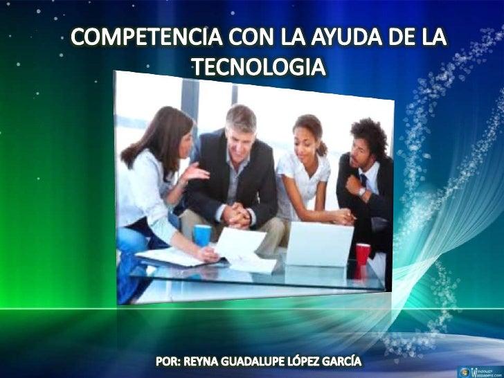 COMPETENCIA CON LA AYUDA DE             LA TECNOLOGIA                 La tecnología de información puede cambiar la       ...