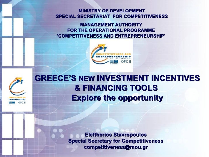GREECE'S  NEW  INVESTMENT INCENTIVES & FINANCING TOOLS  Explore the opportunity MINISTRY OF DEVELOPMENT SPECIAL SECRETARIA...