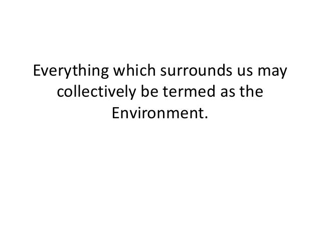 Everything which surrounds us may collectively be termed as the Environment.