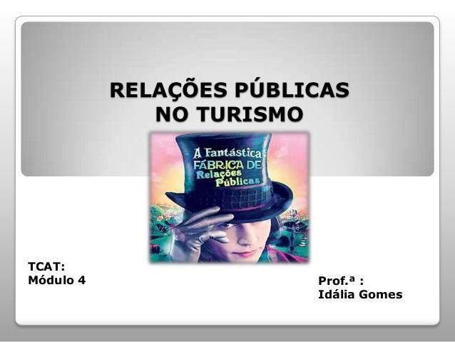 RELAÇÕES PÚBLICASNO TURISMOTCAT:Módulo 4 Prof.ª :Idália Gomes