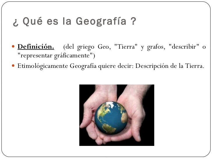 """¿ Qué es la Geografía ? <ul><li>Definición.   (del griego Geo, """"Tierra"""" y grafos, """"describir"""" o """"..."""