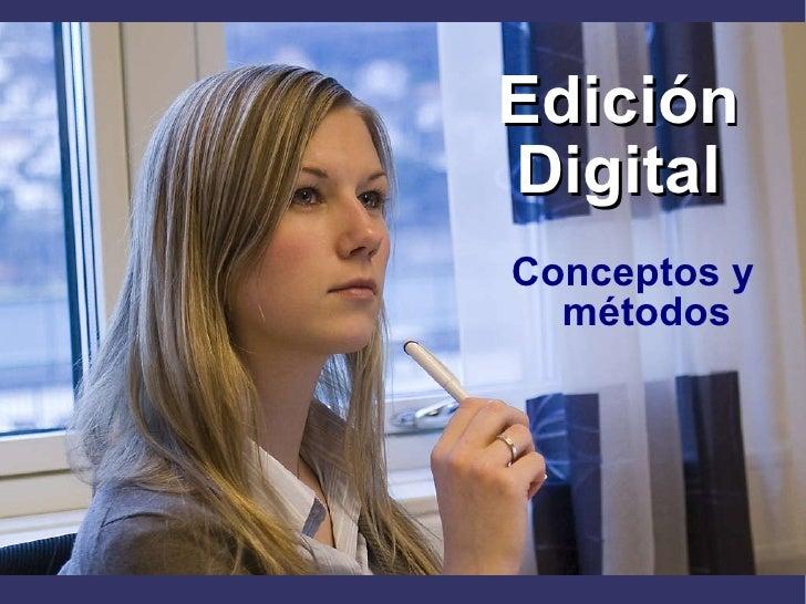 Edición Digital <ul><li>Conceptos y métodos </li></ul>