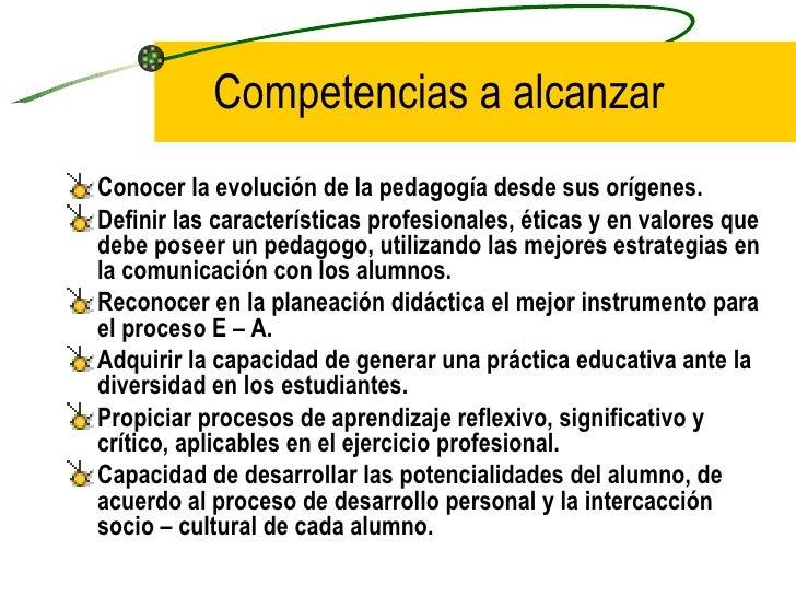 Competencias a alcanzarConocer la evolución de la pedagogía desde sus orígenes.Definir las características profesionales, ...