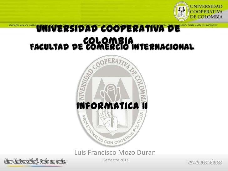 Universidad Cooperativa de          ColombiaFacultad de Comercio Internacional         Informatica II         Luis Francis...