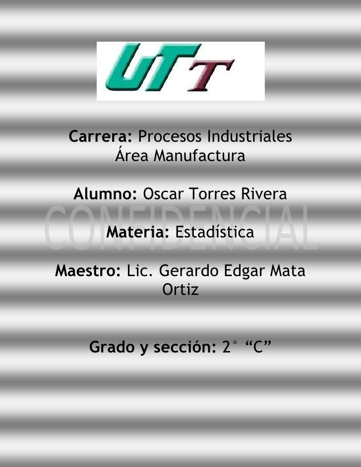 Carrera: Procesos Industriales       Área Manufactura  Alumno: Oscar Torres Rivera      Materia: EstadísticaMaestro: Lic. ...