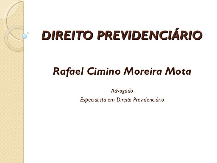 DIREITO PREVIDENCIÁRIO Rafael Cimino Moreira Mota Advogado Especialista em Direito Previdenciário