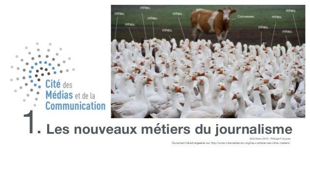 Les nouveaux métiers du journalisme1. MAJ Mars 2016 - Philippe Français Document téléchargeable sur http://www.citemediaco...