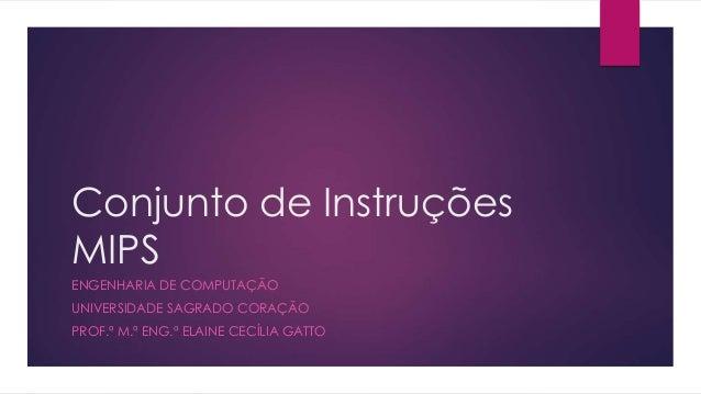 Conjunto de Instruções MIPS ENGENHARIA DE COMPUTAÇÃO UNIVERSIDADE SAGRADO CORAÇÃO PROF.ª M.ª ENG.ª ELAINE CECÍLIA GATTO