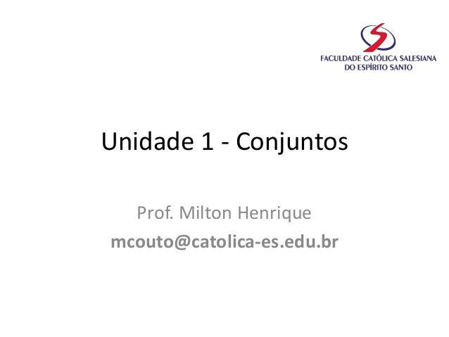 Unidade 1 - Conjuntos Prof. Milton Henrique mcouto@catolica-es.edu.br