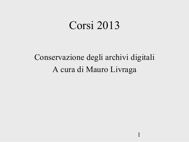 1Corsi 2013Conservazione degli archivi digitaliA cura di Mauro Livraga