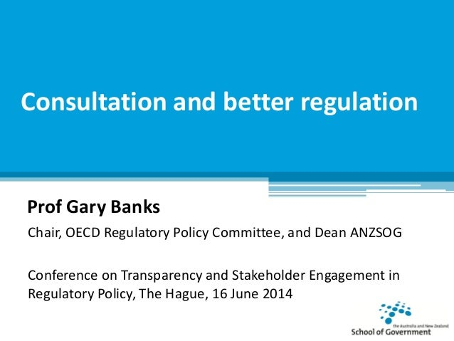 Consultation and better regulation Prof Gary Banks Chair, OECD Regulatory Policy Committee, and Dean ANZSOG Conference on ...