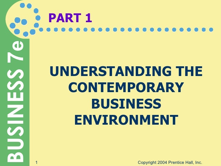 PART 1 UNDERSTANDING THE CONTEMPORARY BUSINESS ENVIRONMENT Copyright 2004 Prentice Hall, Inc.