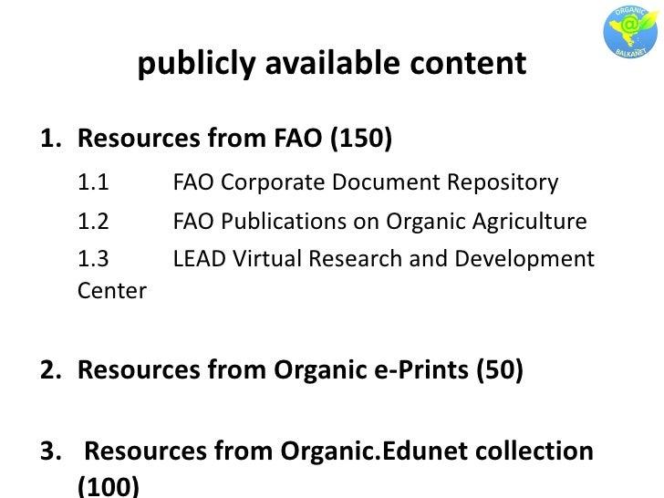 publicly available content <ul><li>Resources from FAO (150) </li></ul><ul><li>1.1  FAO Corporate Document Repository </li>...