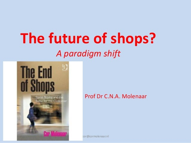 The future of shops?A paradigm shiftcor@cormolenaar.nlProf Dr C.N.A. Molenaar