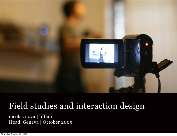 Field studies and interaction design        nicolas nova | liftlab        Head, Geneva | October 2009  Thursday, October 1...