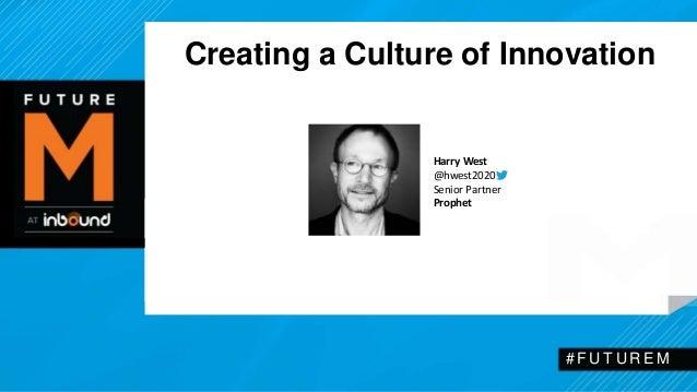 Creating a Culture of Innovation  # F U T U R EM  Harry West  @hwest2020  Senior Partner  Prophet