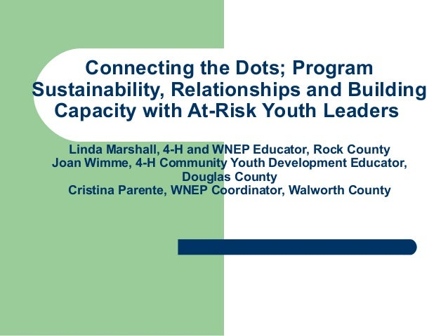 Connecting the Dots; Program Sustainability, Relationships and Building Capacity with At-Risk Youth Leaders Linda Marshall...