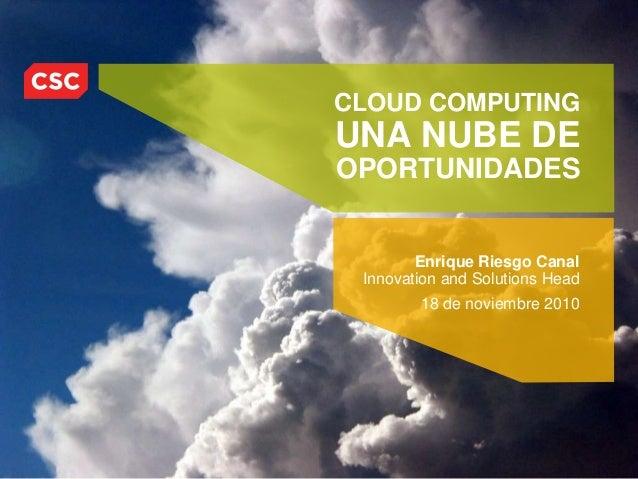 CLOUD COMPUTING UNA NUBE DE OPORTUNIDADES Enrique Riesgo Canal Innovation and Solutions Head 18 de noviembre 2010