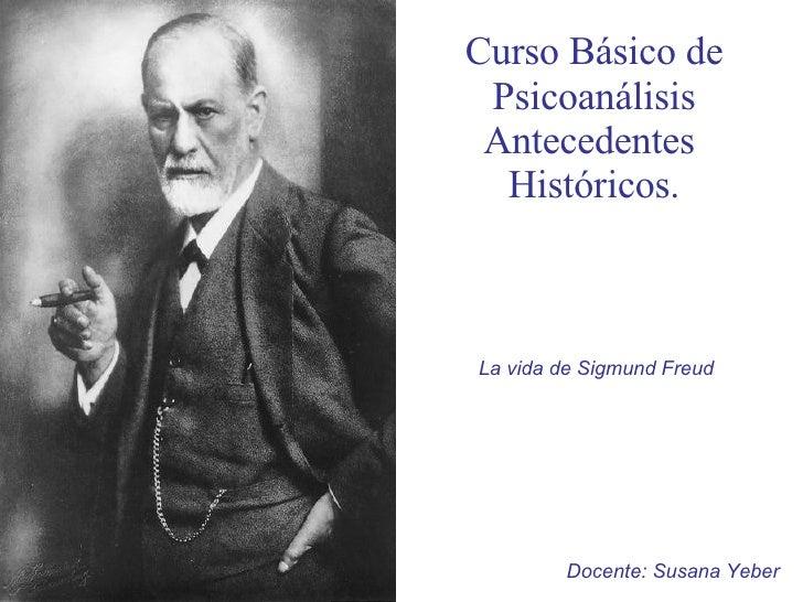 Curso Básico de Psicoanálisis Antecedentes  Históricos. La vida de Sigmund Freud Docente: Susana Yeber