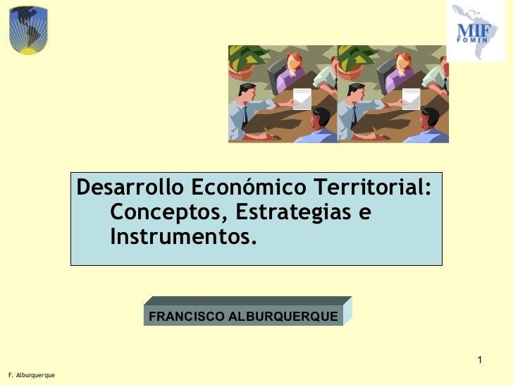 <ul><li>Desarrollo Económico Territorial: Conceptos, Estrategias e Instrumentos. </li></ul>FRANCISCO ALBURQUERQUE F. Albur...