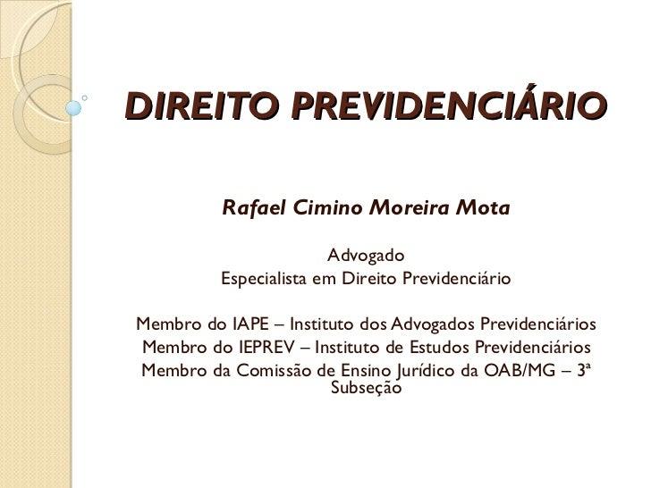DIREITO PREVIDENCIÁRIO Rafael Cimino Moreira Mota Advogado Especialista em Direito Previdenciário Membro do IAPE – Institu...