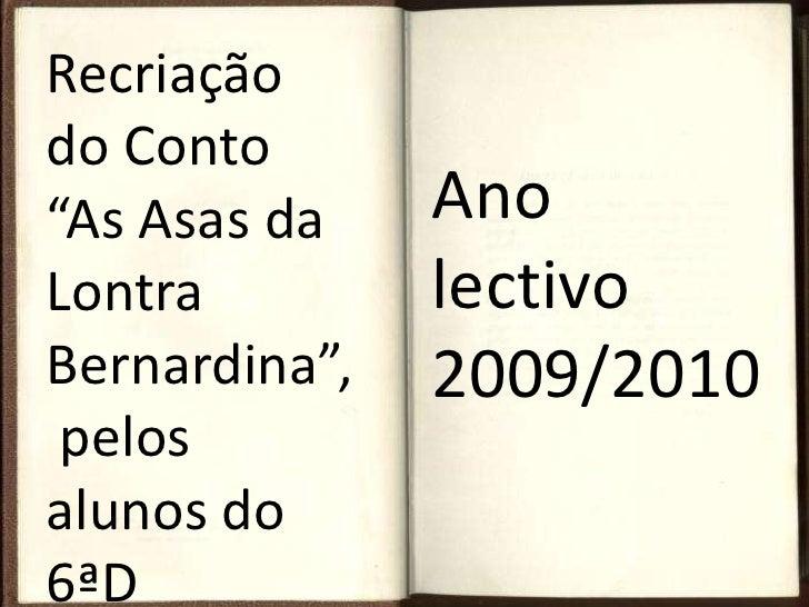 """Recriação  do Conto """"As Asas da Lontra Bernardina"""", pelos alunos do 6ªD<br />Ano lectivo 2009/2010<br />"""