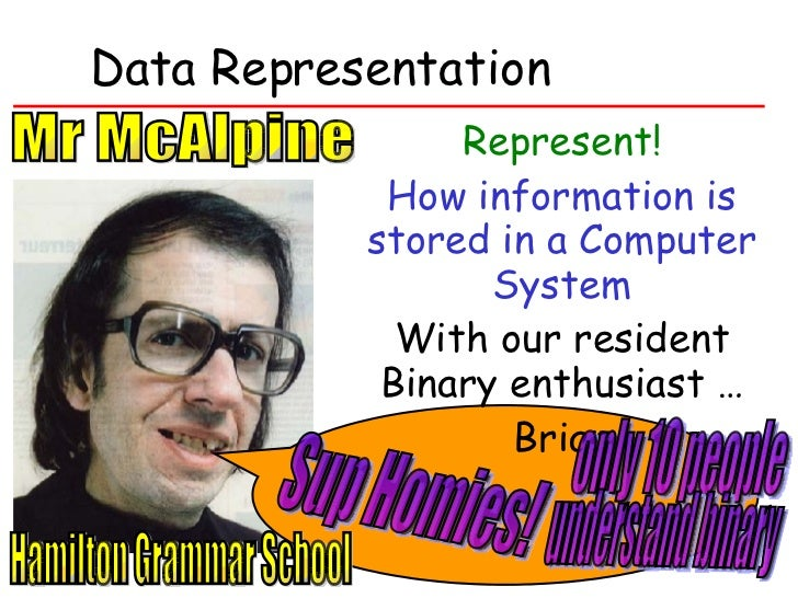 Data Representation Represent! How information is stored in a Computer System With our resident Binary enthusiast … Brian ...