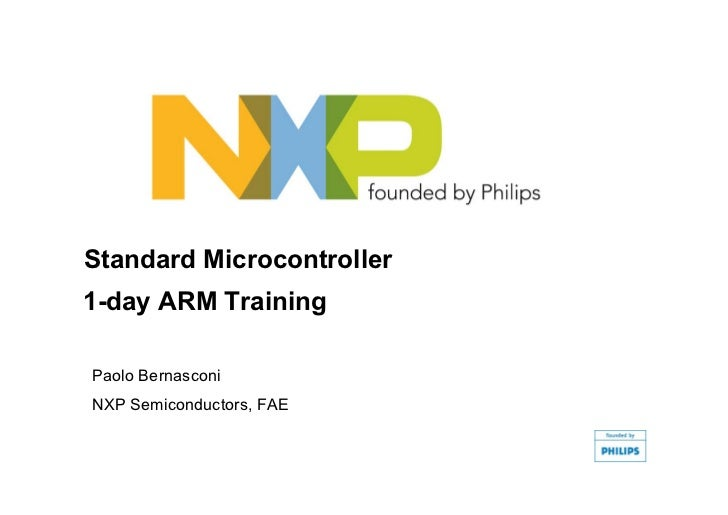 Standard Microcontroller 1-day ARM Training  Paolo Bernasconi NXP Semiconductors, FAE