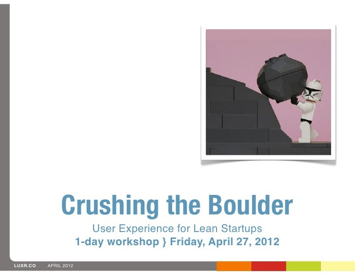 Crushing the Boulder                          User Experience for Lean Startups                       1-day workshop } Fri...