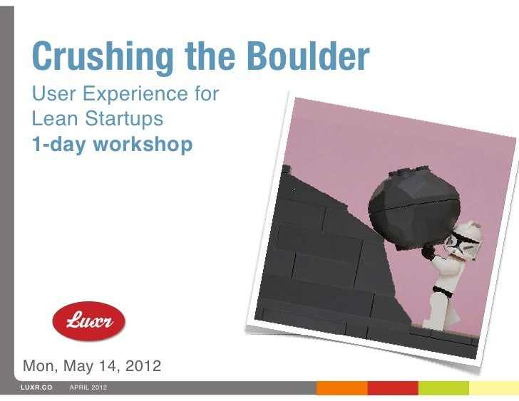 Crushing the Boulder  User Experience for  Lean Startups  1-day workshopMon, May 14, 2012LUXR.CO   APRIL 2012