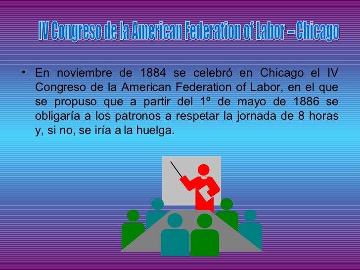 <ul><li>En noviembre de 1884 se celebró en Chicago el IV Congreso de la American Federation of Labor, en el que se propuso...