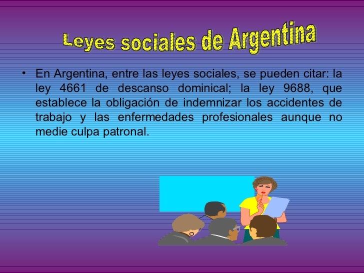<ul><li>En Argentina, entre las leyes sociales, se pueden citar: la ley 4661 de descanso dominical; la ley 9688, que estab...