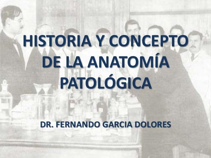 HISTORIA Y CONCEPTO  DE LA ANATOMÍA    PATOLÓGICA  DR. FERNANDO GARCIA DOLORES