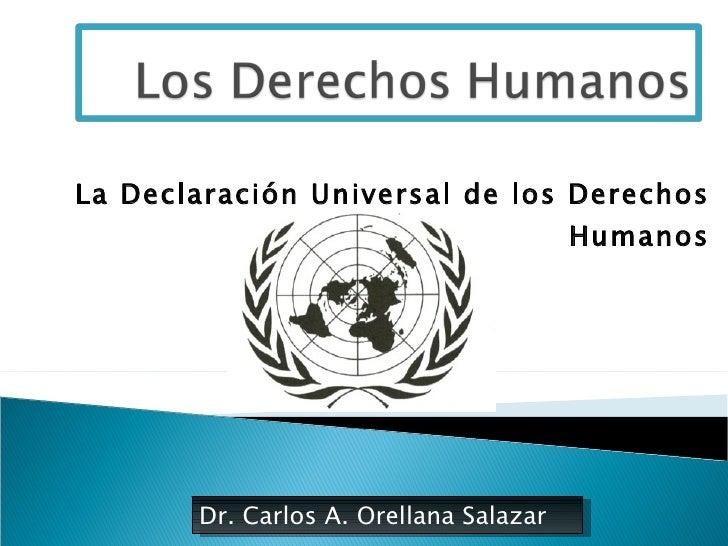 La Declaración Universal de los Derechos Humanos Dr. Carlos A. Orellana Salazar