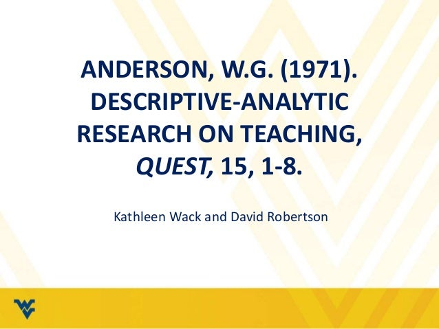 ANDERSON, W.G. (1971).  DESCRIPTIVE-ANALYTIC  RESEARCH ON TEACHING,  QUEST, 15, 1-8.  Kathleen Wack and David Robertson