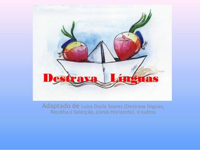 Destrava Línguas Adaptado de Luisa Ducla Soares (Destrava línguas, Recolha e Selecção, Livros Horizonte) e outros